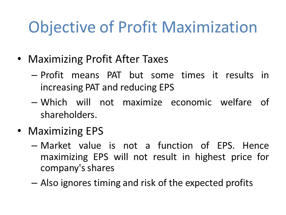 Objective of Profit Maximization Maximizing Profit After Taxes – Profit means PAT but some times it results in increasing PAT and reducing EPS – Which will not maximize economic welfare of shareholders.