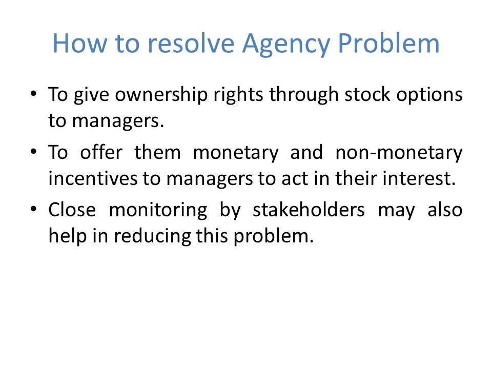 How to resolve Agency Problem To give ownership rights through stock options to managers.
