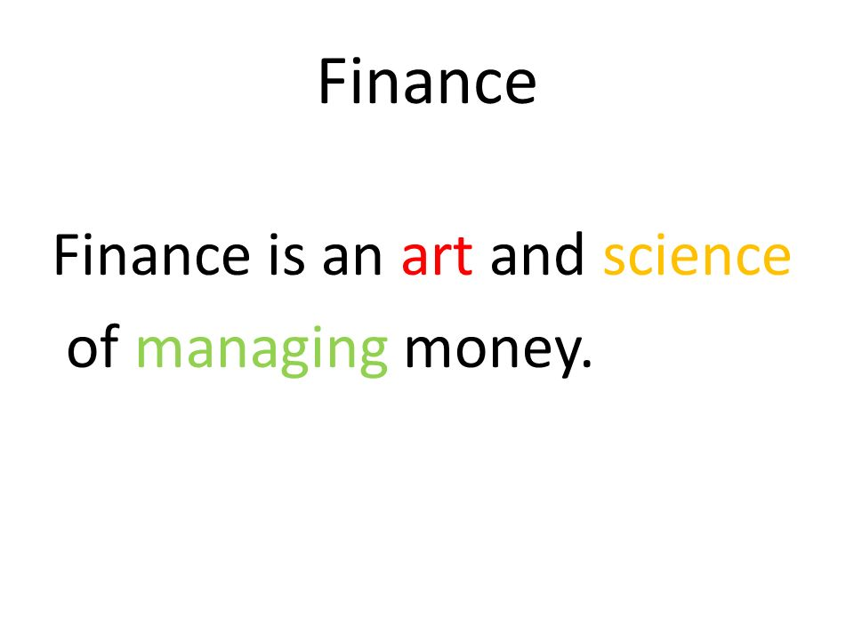 Finance Finance is an art and science of managing money.