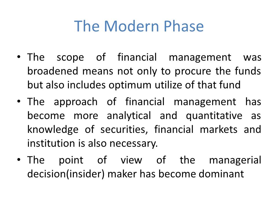 The Modern Phase The scope of financial management was broadened means not only to procure the funds but also includes optimum utilize of that fund The approach of financial management has become more analytical and quantitative as knowledge of securities, financial markets and institution is also necessary.