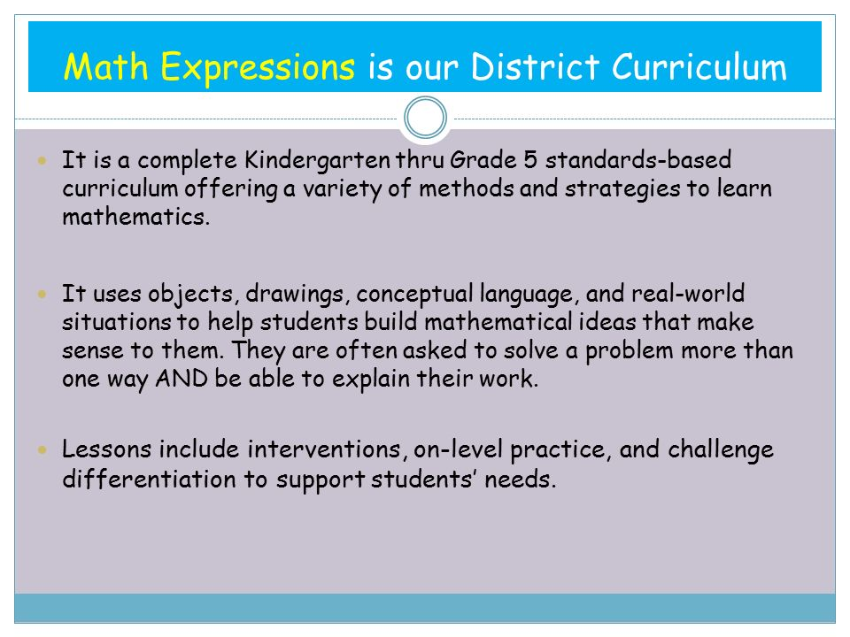 Math Expressions is our District Curriculum It is a complete Kindergarten thru Grade 5 standards-based curriculum offering a variety of methods and strategies to learn mathematics.