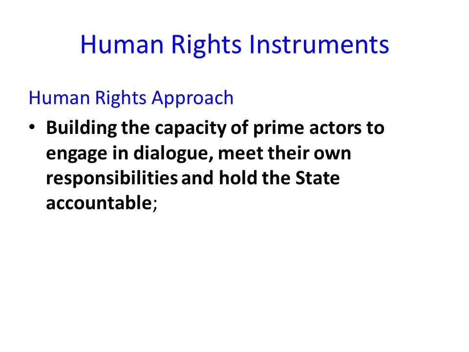 Human Rights Instruments Human Rights Approach Building the capacity of prime actors to engage in dialogue, meet their own responsibilities and hold the State accountable;