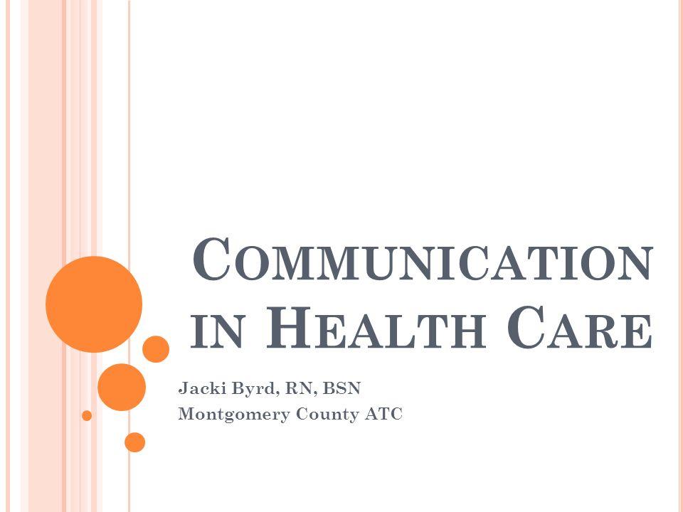 C OMMUNICATION IN H EALTH C ARE Jacki Byrd, RN, BSN Montgomery ...