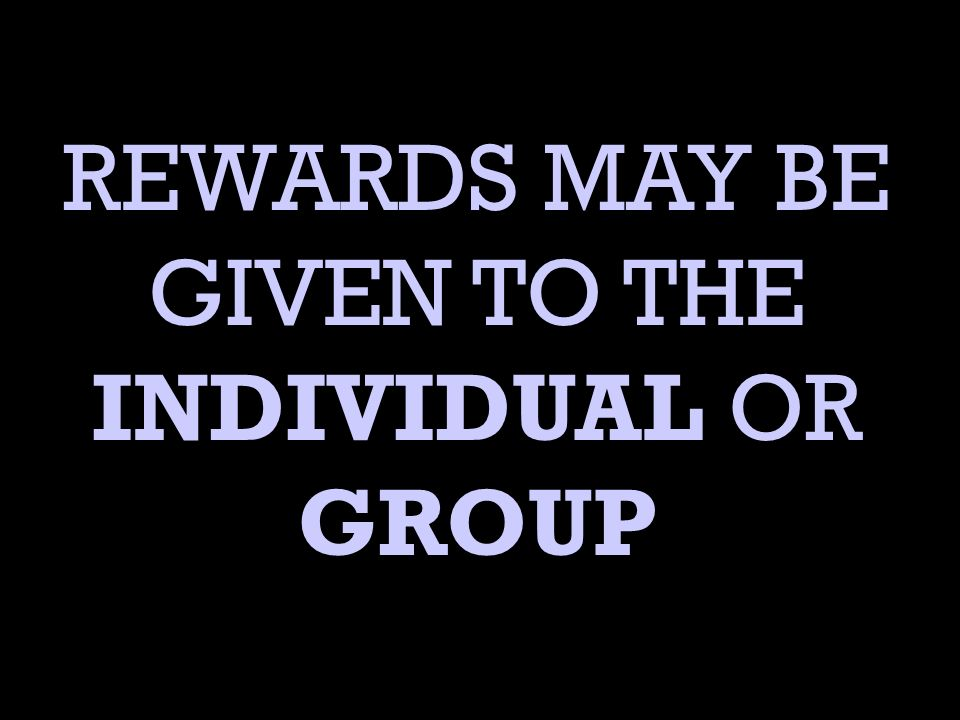 REWARDS MAY BE GIVEN TO THE INDIVIDUAL OR GROUP