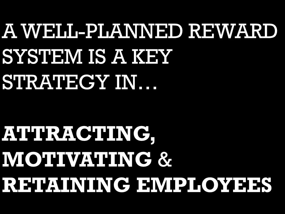 A WELL-PLANNED REWARD SYSTEM IS A KEY STRATEGY IN… ATTRACTING, MOTIVATING & RETAINING EMPLOYEES