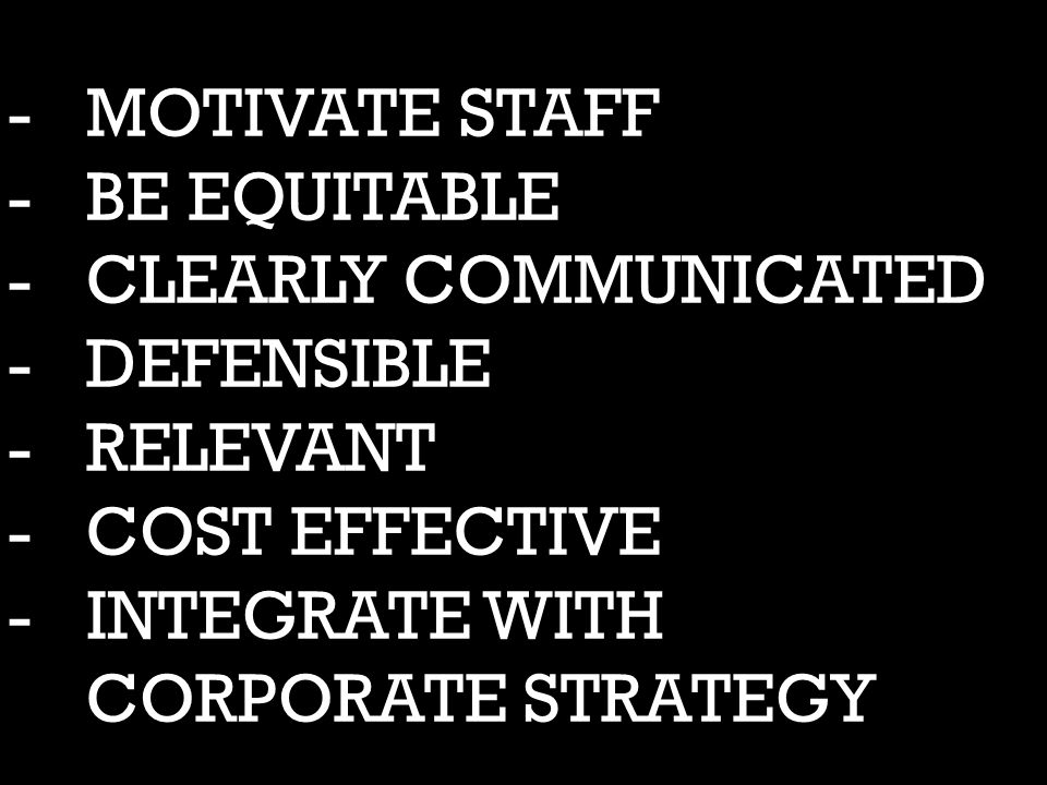 -MOTIVATE STAFF -BE EQUITABLE -CLEARLY COMMUNICATED -DEFENSIBLE -RELEVANT -COST EFFECTIVE -INTEGRATE WITH CORPORATE STRATEGY