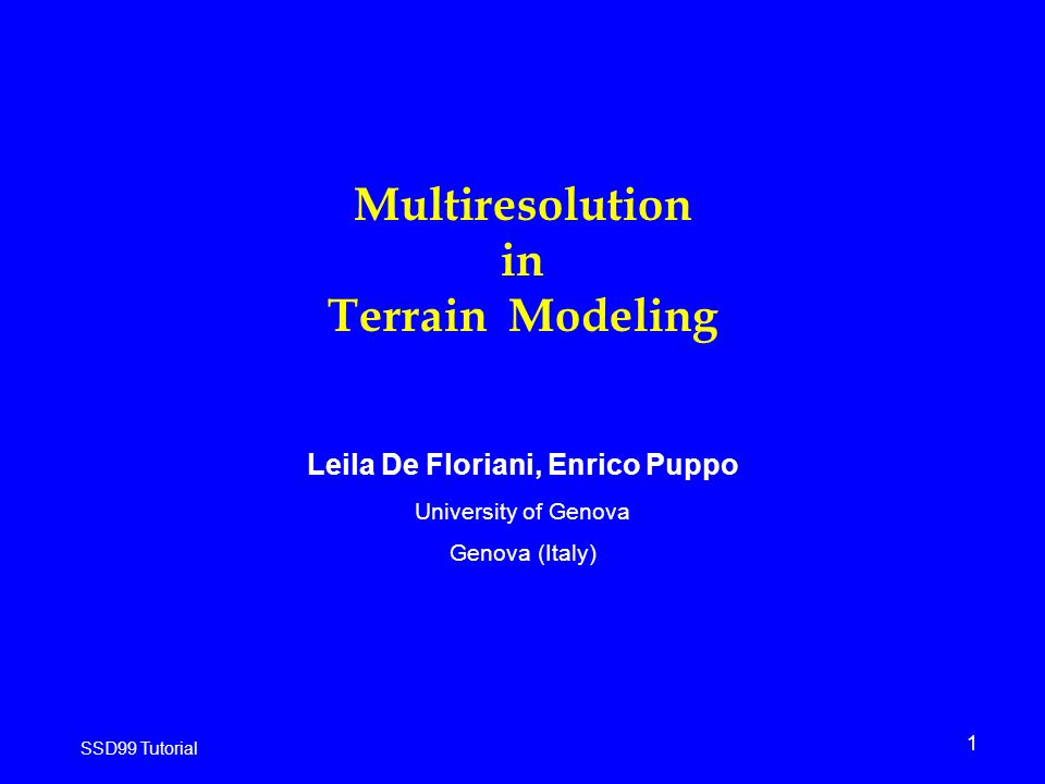 1 SSD99 Tutorial Multiresolution in Terrain Modeling Leila De Floriani, Enrico Puppo University of Genova Genova (Italy)