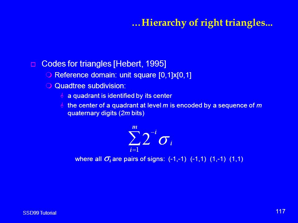 117 SSD99 Tutorial o Codes for triangles [Hebert, 1995] mReference domain: unit square [0,1]x[0,1] mQuadtree subdivision: Ga quadrant is identified by its center Gthe center of a quadrant at level m is encoded by a sequence of m quaternary digits (2m bits) where all  i are pairs of signs: (-1,-1) (-1,1) (1,-1) (1,1) …Hierarchy of right triangles...