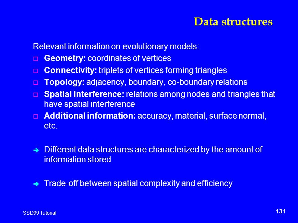 131 SSD99 Tutorial Data structures Relevant information on evolutionary models: o Geometry: coordinates of vertices o Connectivity: triplets of vertices forming triangles o Topology: adjacency, boundary, co-boundary relations o Spatial interference: relations among nodes and triangles that have spatial interference o Additional information: accuracy, material, surface normal, etc.