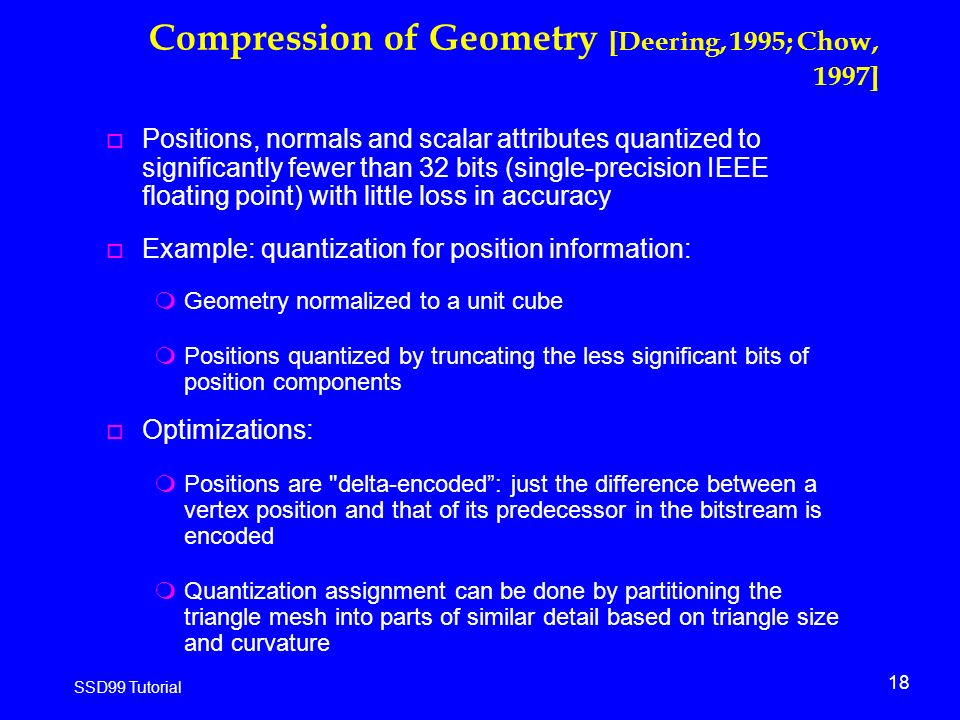 18 SSD99 Tutorial Compression of Geometry [Deering, 1995; Chow, 1997] o Positions, normals and scalar attributes quantized to significantly fewer than 32 bits (single-precision IEEE floating point) with little loss in accuracy o Example: quantization for position information: mGeometry normalized to a unit cube mPositions quantized by truncating the less significant bits of position components o Optimizations: mPositions are delta-encoded : just the difference between a vertex position and that of its predecessor in the bitstream is encoded mQuantization assignment can be done by partitioning the triangle mesh into parts of similar detail based on triangle size and curvature