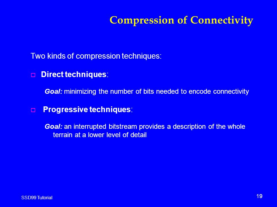 19 SSD99 Tutorial Compression of Connectivity Two kinds of compression techniques: o Direct techniques: Goal: minimizing the number of bits needed to encode connectivity o Progressive techniques: Goal: an interrupted bitstream provides a description of the whole terrain at a lower level of detail