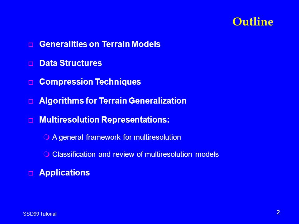 2 SSD99 Tutorial Outline o Generalities on Terrain Models o Data Structures o Compression Techniques o Algorithms for Terrain Generalization o Multiresolution Representations: mA general framework for multiresolution mClassification and review of multiresolution models o Applications