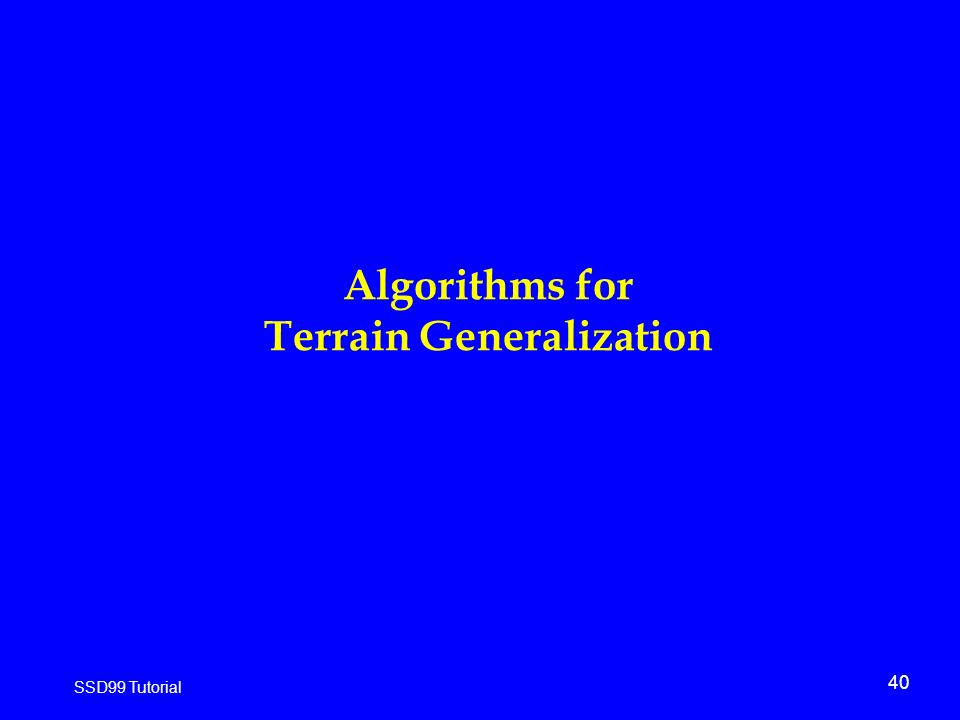 40 SSD99 Tutorial Algorithms for Terrain Generalization