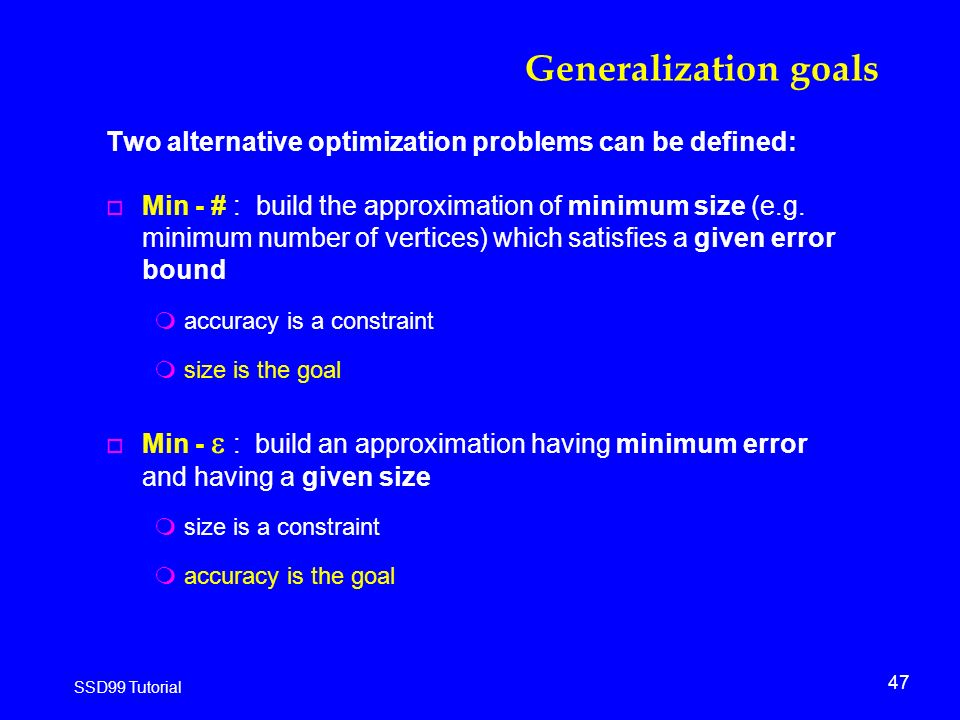 47 SSD99 Tutorial Generalization goals Two alternative optimization problems can be defined: o Min - # : build the approximation of minimum size (e.g.