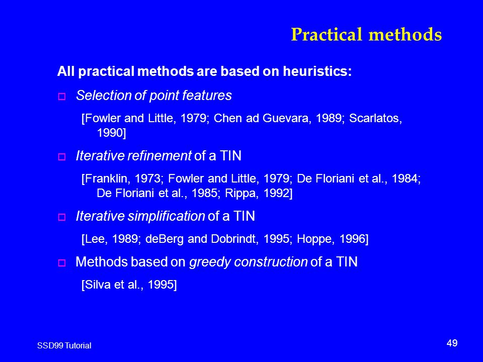 49 SSD99 Tutorial Practical methods All practical methods are based on heuristics: o Selection of point features [Fowler and Little, 1979; Chen ad Guevara, 1989; Scarlatos, 1990] o Iterative refinement of a TIN [Franklin, 1973; Fowler and Little, 1979; De Floriani et al., 1984; De Floriani et al., 1985; Rippa, 1992] o Iterative simplification of a TIN [Lee, 1989; deBerg and Dobrindt, 1995; Hoppe, 1996] o Methods based on greedy construction of a TIN [Silva et al., 1995]