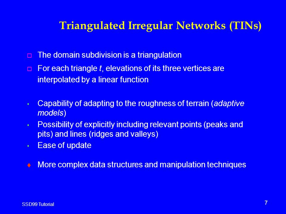 7 SSD99 Tutorial Triangulated Irregular Networks (TINs) o The domain subdivision is a triangulation o For each triangle t, elevations of its three vertices are interpolated by a linear function s Capability of adapting to the roughness of terrain (adaptive models) s Possibility of explicitly including relevant points (peaks and pits) and lines (ridges and valleys) s Ease of update t More complex data structures and manipulation techniques