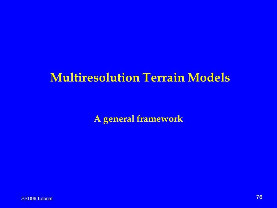 76 SSD99 Tutorial Multiresolution Terrain Models A general framework