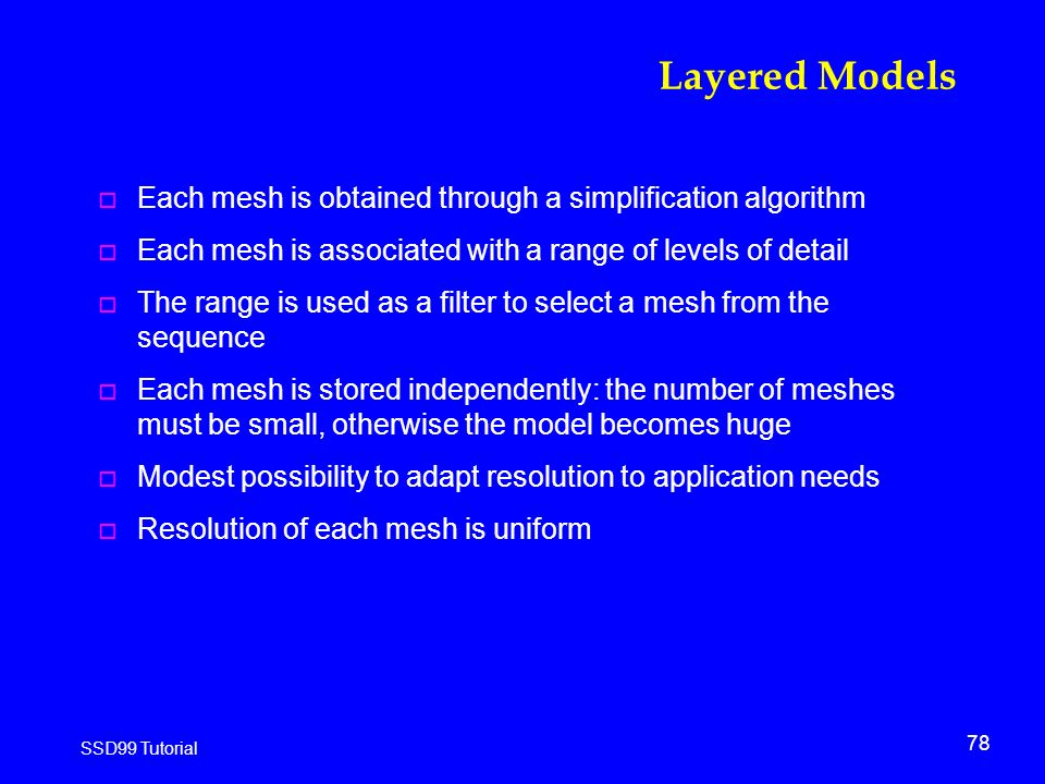 78 SSD99 Tutorial Layered Models o Each mesh is obtained through a simplification algorithm o Each mesh is associated with a range of levels of detail o The range is used as a filter to select a mesh from the sequence o Each mesh is stored independently: the number of meshes must be small, otherwise the model becomes huge o Modest possibility to adapt resolution to application needs o Resolution of each mesh is uniform