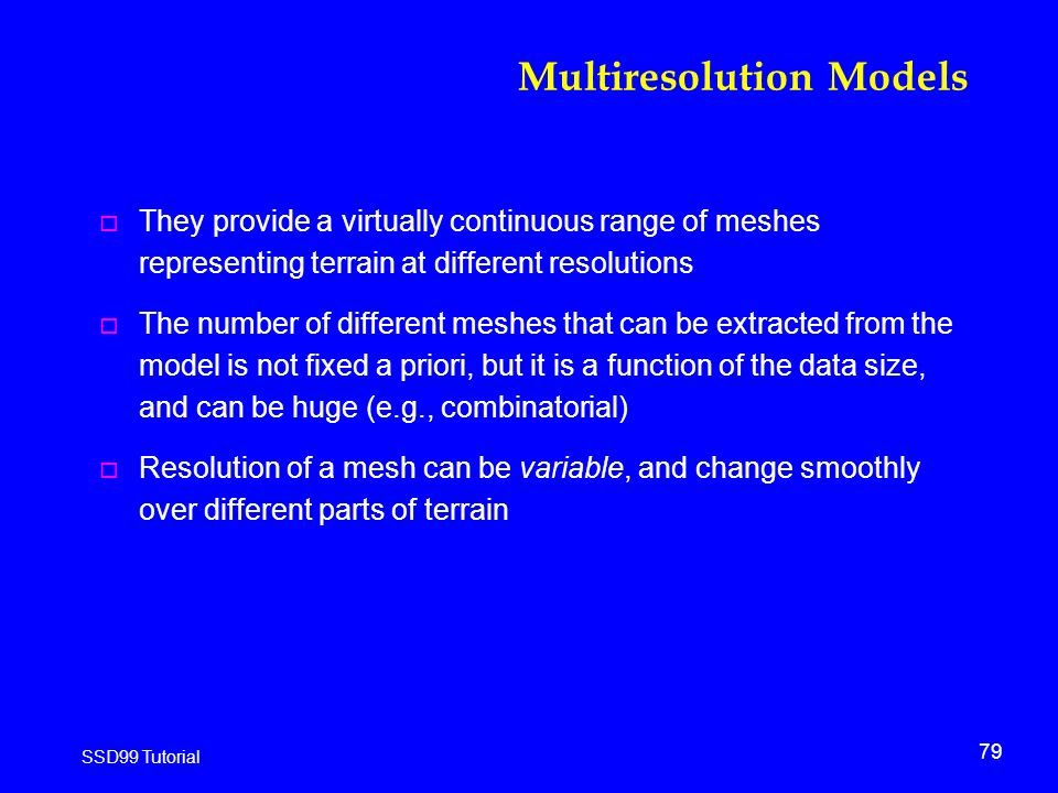 79 SSD99 Tutorial Multiresolution Models o They provide a virtually continuous range of meshes representing terrain at different resolutions o The number of different meshes that can be extracted from the model is not fixed a priori, but it is a function of the data size, and can be huge (e.g., combinatorial) o Resolution of a mesh can be variable, and change smoothly over different parts of terrain