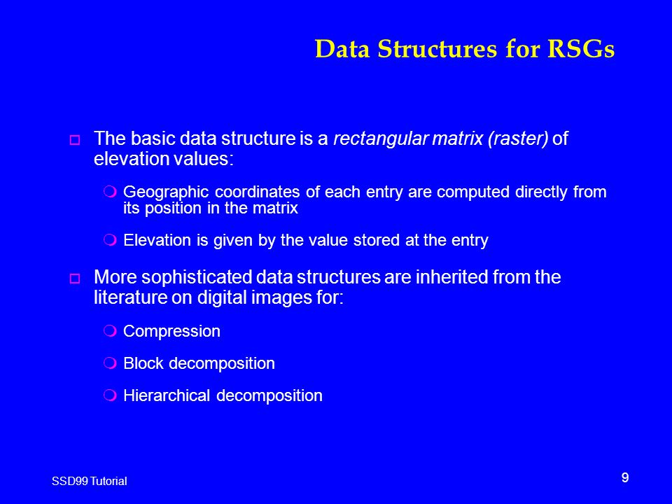 9 SSD99 Tutorial Data Structures for RSGs o The basic data structure is a rectangular matrix (raster) of elevation values: mGeographic coordinates of each entry are computed directly from its position in the matrix mElevation is given by the value stored at the entry o More sophisticated data structures are inherited from the literature on digital images for: mCompression mBlock decomposition mHierarchical decomposition