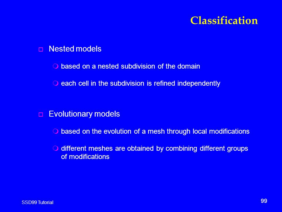 99 SSD99 Tutorial Classification o Nested models mbased on a nested subdivision of the domain meach cell in the subdivision is refined independently o Evolutionary models mbased on the evolution of a mesh through local modifications mdifferent meshes are obtained by combining different groups of modifications