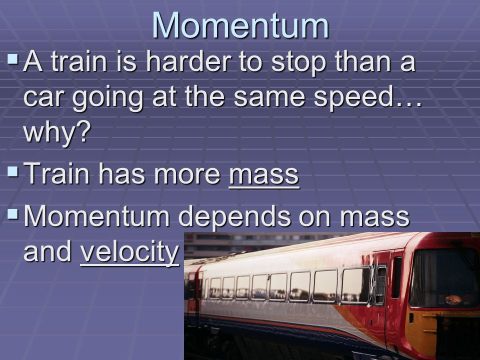 Momentum  A train is harder to stop than a car going at the same speed… why.