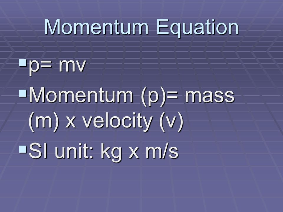 Momentum Equation  p= mv  Momentum (p)= mass (m) x velocity (v)  SI unit: kg x m/s