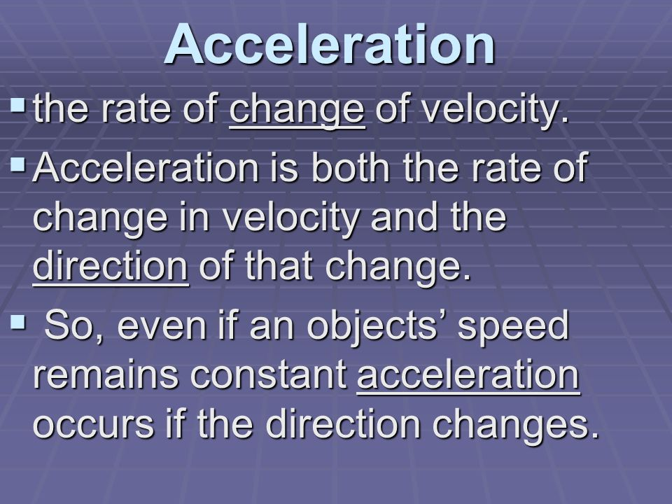 Acceleration  the rate of change of velocity.