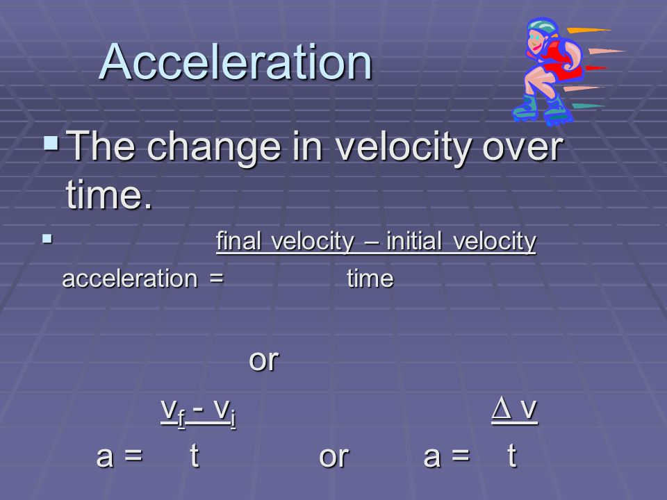 Acceleration  The change in velocity over time.