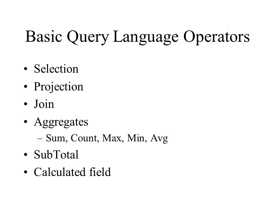 Basic Query Language Operators Selection Projection Join Aggregates –Sum, Count, Max, Min, Avg SubTotal Calculated field