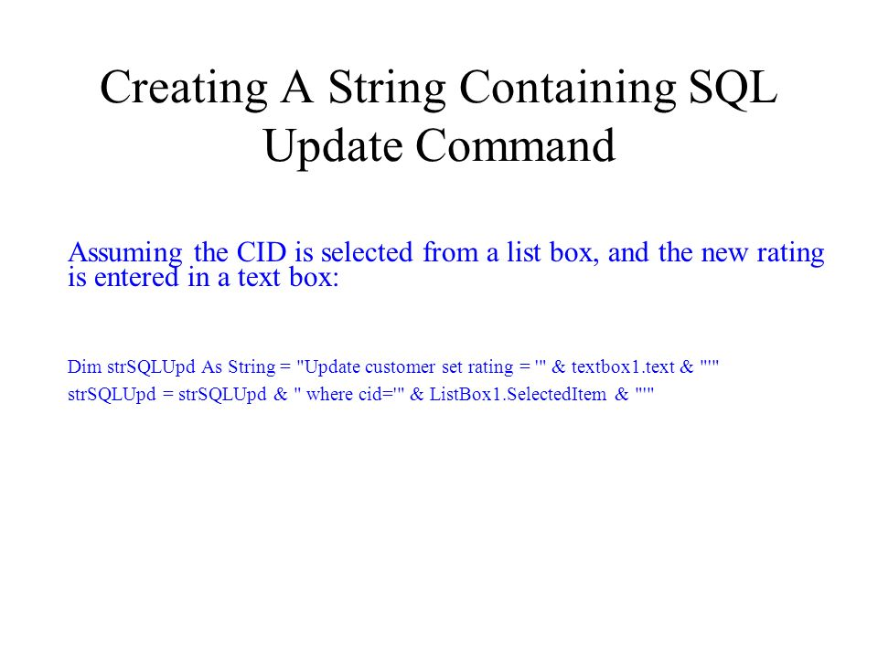 Creating A String Containing SQL Update Command Assuming the CID is selected from a list box, and the new rating is entered in a text box: Dim strSQLUpd As String = Update customer set rating = & textbox1.text & strSQLUpd = strSQLUpd & where cid= & ListBox1.SelectedItem &