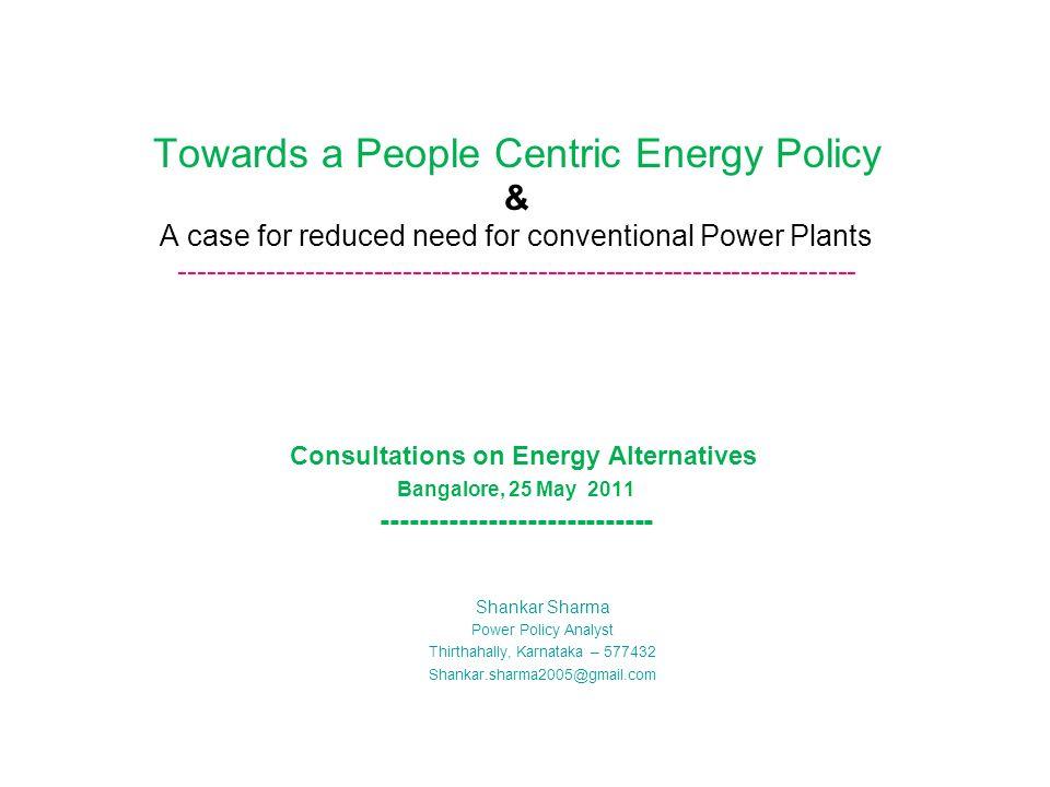 Towards a People Centric Energy Policy & A case for reduced need for conventional Power Plants ---------------------------------------------------------------------- Consultations on Energy Alternatives Bangalore, 25 May 2011 ---------------------------- Shankar Sharma Power Policy Analyst Thirthahally, Karnataka – 577432 Shankar.sharma2005@gmail.com