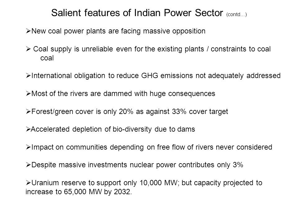 Salient features of Indian Power Sector (contd…)  New coal power plants are facing massive opposition  Coal supply is unreliable even for the existing plants / constraints to coal coal  International obligation to reduce GHG emissions not adequately addressed  Most of the rivers are dammed with huge consequences  Forest/green cover is only 20% as against 33% cover target  Accelerated depletion of bio-diversity due to dams  Impact on communities depending on free flow of rivers never considered  Despite massive investments nuclear power contributes only 3%  Uranium reserve to support only 10,000 MW; but capacity projected to increase to 65,000 MW by 2032.