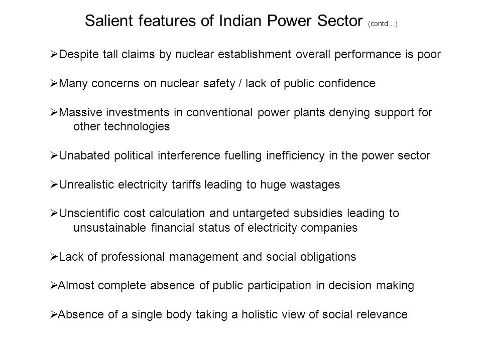 Salient features of Indian Power Sector (contd…)  Despite tall claims by nuclear establishment overall performance is poor  Many concerns on nuclear safety / lack of public confidence  Massive investments in conventional power plants denying support for other technologies  Unabated political interference fuelling inefficiency in the power sector  Unrealistic electricity tariffs leading to huge wastages  Unscientific cost calculation and untargeted subsidies leading to unsustainable financial status of electricity companies  Lack of professional management and social obligations  Almost complete absence of public participation in decision making  Absence of a single body taking a holistic view of social relevance