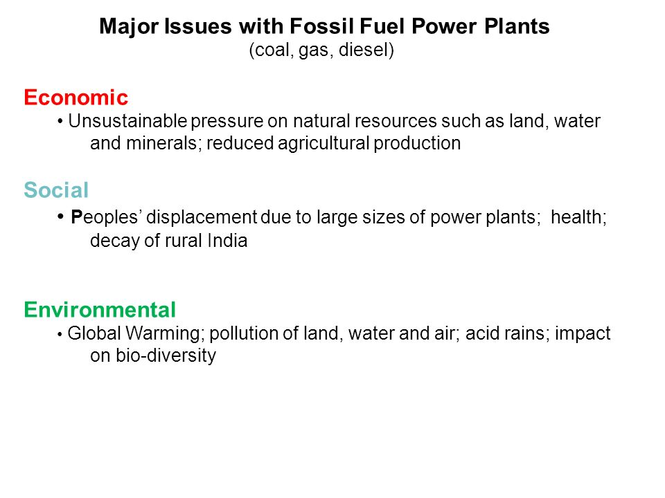 Major Issues with Fossil Fuel Power Plants (coal, gas, diesel) Economic Unsustainable pressure on natural resources such as land, water and minerals; reduced agricultural production Social Peoples' displacement due to large sizes of power plants; health; decay of rural India Environmental Global Warming; pollution of land, water and air; acid rains; impact on bio-diversity