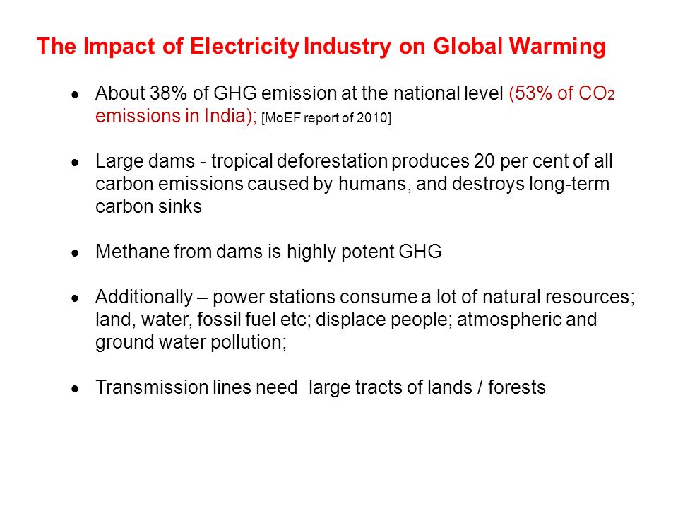 The Impact of Electricity Industry on Global Warming  About 38% of GHG emission at the national level (53% of CO 2 emissions in India); [MoEF report of 2010]  Large dams - tropical deforestation produces 20 per cent of all carbon emissions caused by humans, and destroys long-term carbon sinks  Methane from dams is highly potent GHG  Additionally – power stations consume a lot of natural resources; land, water, fossil fuel etc; displace people; atmospheric and ground water pollution;  Transmission lines need large tracts of lands / forests