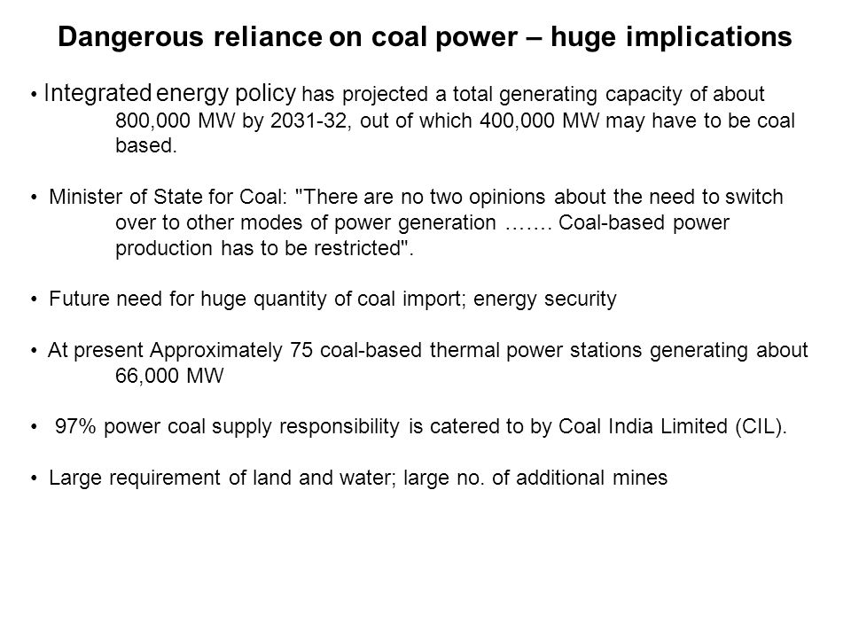 Dangerous reliance on coal power – huge implications Integrated energy policy has projected a total generating capacity of about 800,000 MW by 2031-32, out of which 400,000 MW may have to be coal based.