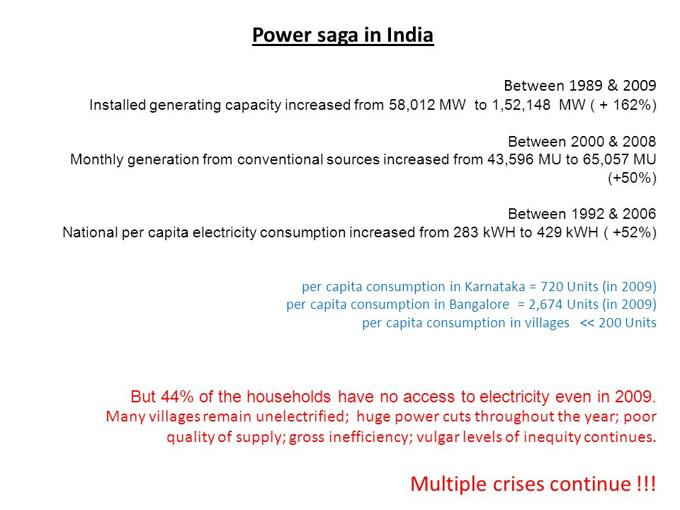 Power saga in India Between 1989 & 2009 Installed generating capacity increased from 58,012 MW to 1,52,148 MW ( + 162%) Between 2000 & 2008 Monthly generation from conventional sources increased from 43,596 MU to 65,057 MU (+50%) Between 1992 & 2006 National per capita electricity consumption increased from 283 kWH to 429 kWH ( +52%) per capita consumption in Karnataka = 720 Units (in 2009) per capita consumption in Bangalore = 2,674 Units (in 2009) per capita consumption in villages << 200 Units But 44% of the households have no access to electricity even in 2009.