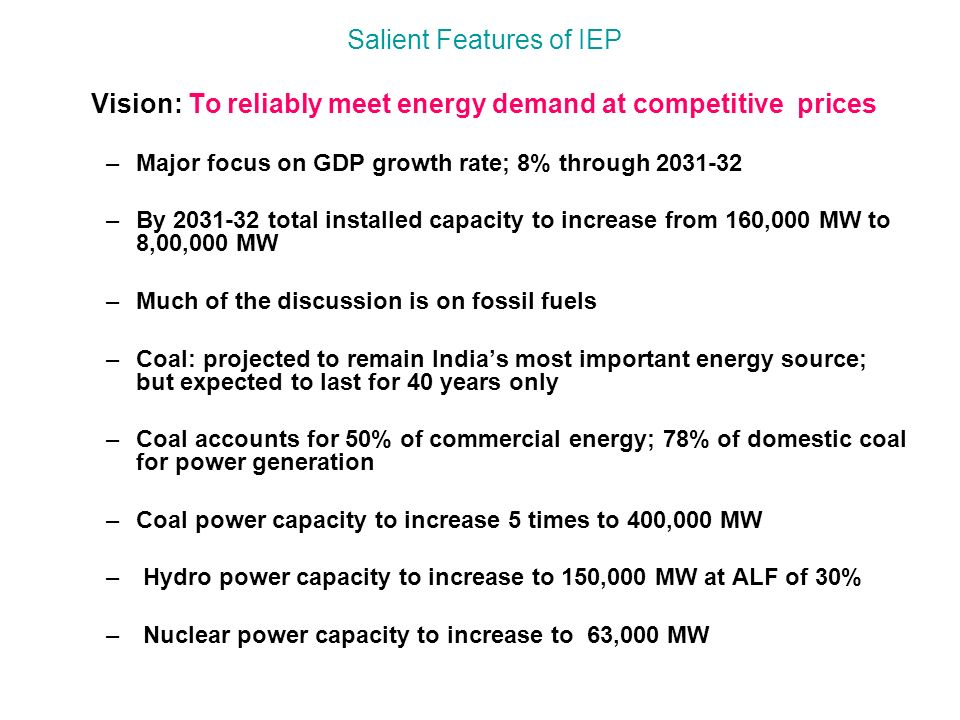 Salient Features of IEP Vision: To reliably meet energy demand at competitive prices –Major focus on GDP growth rate; 8% through 2031-32 –By 2031-32 total installed capacity to increase from 160,000 MW to 8,00,000 MW –Much of the discussion is on fossil fuels –Coal: projected to remain India's most important energy source; but expected to last for 40 years only –Coal accounts for 50% of commercial energy; 78% of domestic coal for power generation –Coal power capacity to increase 5 times to 400,000 MW – Hydro power capacity to increase to 150,000 MW at ALF of 30% – Nuclear power capacity to increase to 63,000 MW