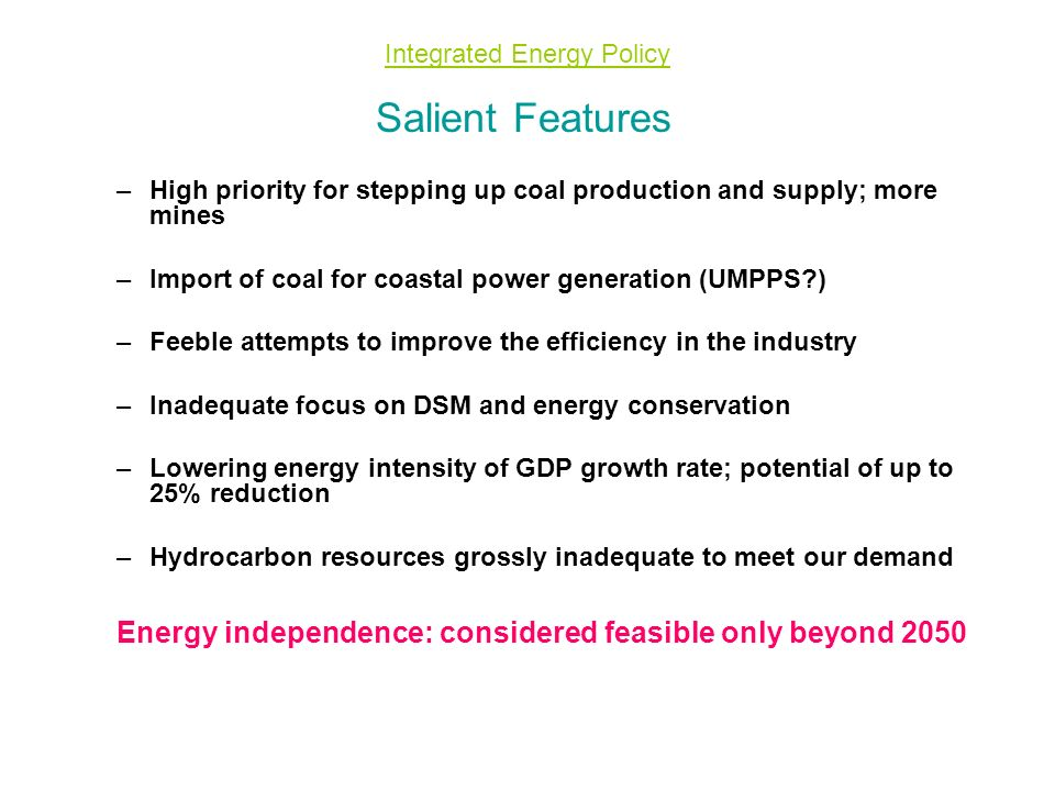 Integrated Energy Policy Salient Features –High priority for stepping up coal production and supply; more mines –Import of coal for coastal power generation (UMPPS ) –Feeble attempts to improve the efficiency in the industry –Inadequate focus on DSM and energy conservation –Lowering energy intensity of GDP growth rate; potential of up to 25% reduction –Hydrocarbon resources grossly inadequate to meet our demand Energy independence: considered feasible only beyond 2050