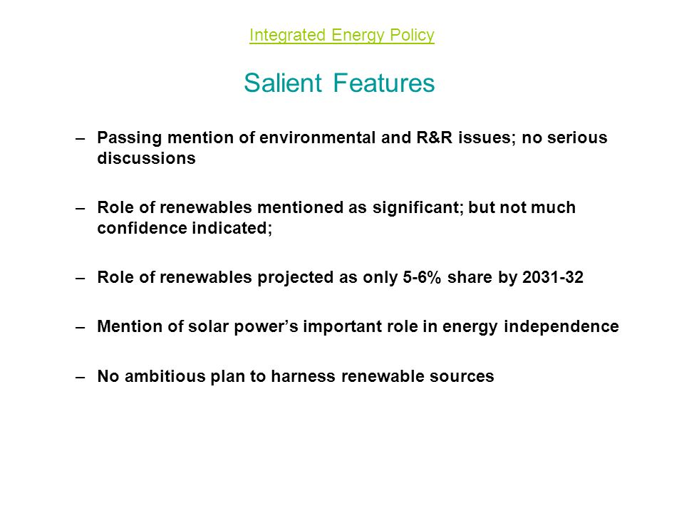 Integrated Energy Policy Salient Features –Passing mention of environmental and R&R issues; no serious discussions –Role of renewables mentioned as significant; but not much confidence indicated; –Role of renewables projected as only 5-6% share by 2031-32 –Mention of solar power's important role in energy independence –No ambitious plan to harness renewable sources