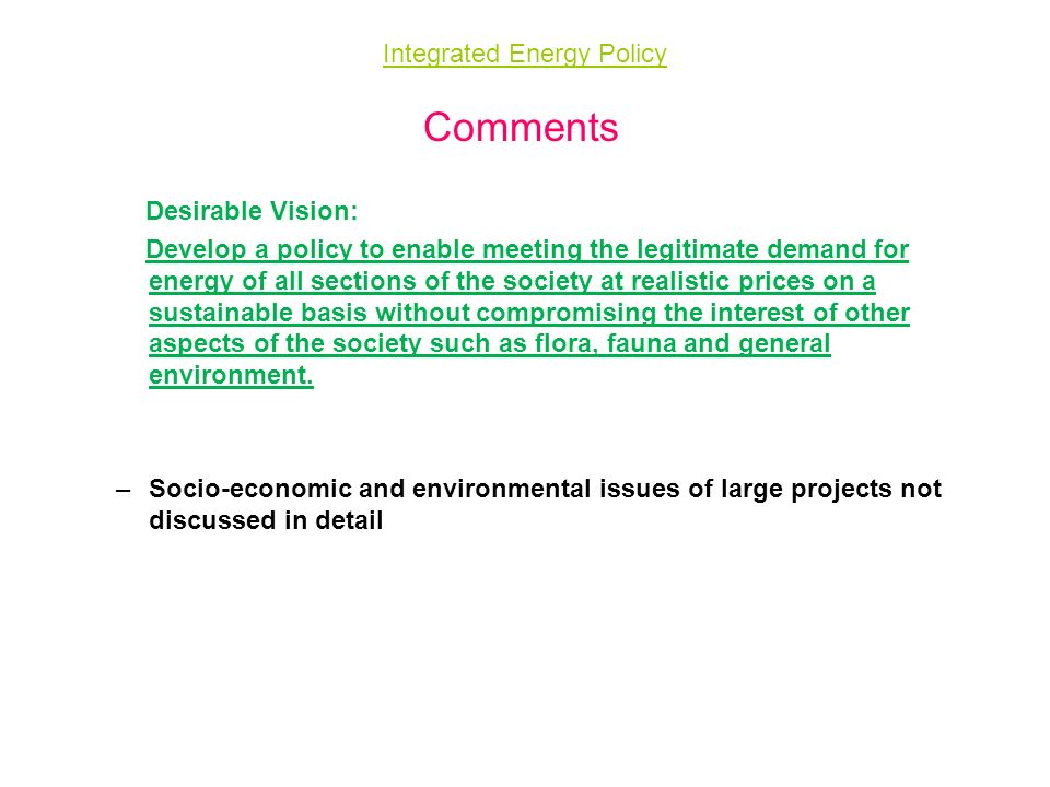 Integrated Energy Policy Comments Desirable Vision: Develop a policy to enable meeting the legitimate demand for energy of all sections of the society at realistic prices on a sustainable basis without compromising the interest of other aspects of the society such as flora, fauna and general environment.