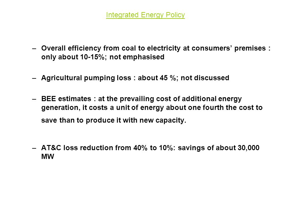 Integrated Energy Policy –Overall efficiency from coal to electricity at consumers' premises : only about 10-15%; not emphasised –Agricultural pumping loss : about 45 %; not discussed –BEE estimates : at the prevailing cost of additional energy generation, it costs a unit of energy about one fourth the cost to save than to produce it with new capacity.
