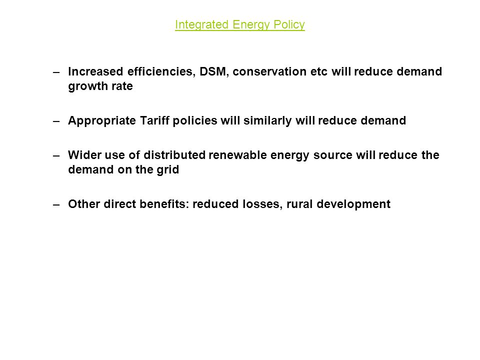 Integrated Energy Policy –Increased efficiencies, DSM, conservation etc will reduce demand growth rate –Appropriate Tariff policies will similarly will reduce demand –Wider use of distributed renewable energy source will reduce the demand on the grid –Other direct benefits: reduced losses, rural development