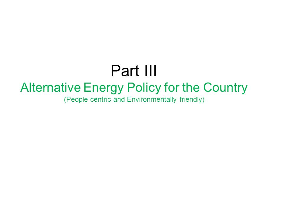 Part III Alternative Energy Policy for the Country (People centric and Environmentally friendly)
