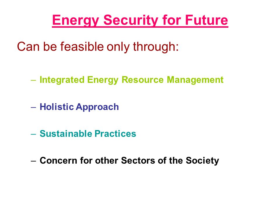 Energy Security for Future Can be feasible only through: –Integrated Energy Resource Management –Holistic Approach –Sustainable Practices –Concern for other Sectors of the Society