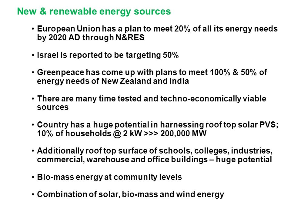New & renewable energy sources European Union has a plan to meet 20% of all its energy needs by 2020 AD through N&RES Israel is reported to be targeting 50% Greenpeace has come up with plans to meet 100% & 50% of energy needs of New Zealand and India There are many time tested and techno-economically viable sources Country has a huge potential in harnessing roof top solar PVS; 10% of households @ 2 kW >>> 200,000 MW Additionally roof top surface of schools, colleges, industries, commercial, warehouse and office buildings – huge potential Bio-mass energy at community levels Combination of solar, bio-mass and wind energy