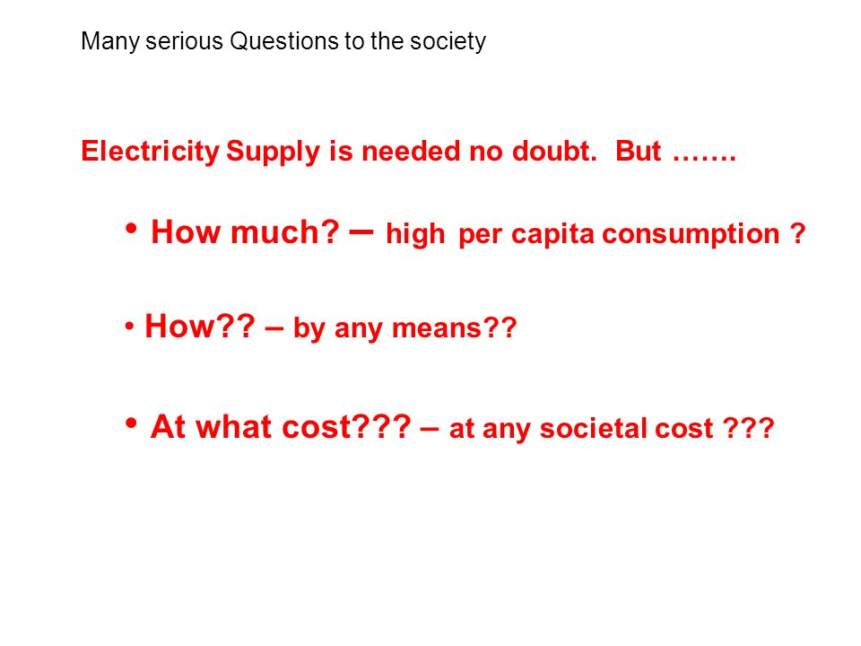 Many serious Questions to the society Electricity Supply is needed no doubt.