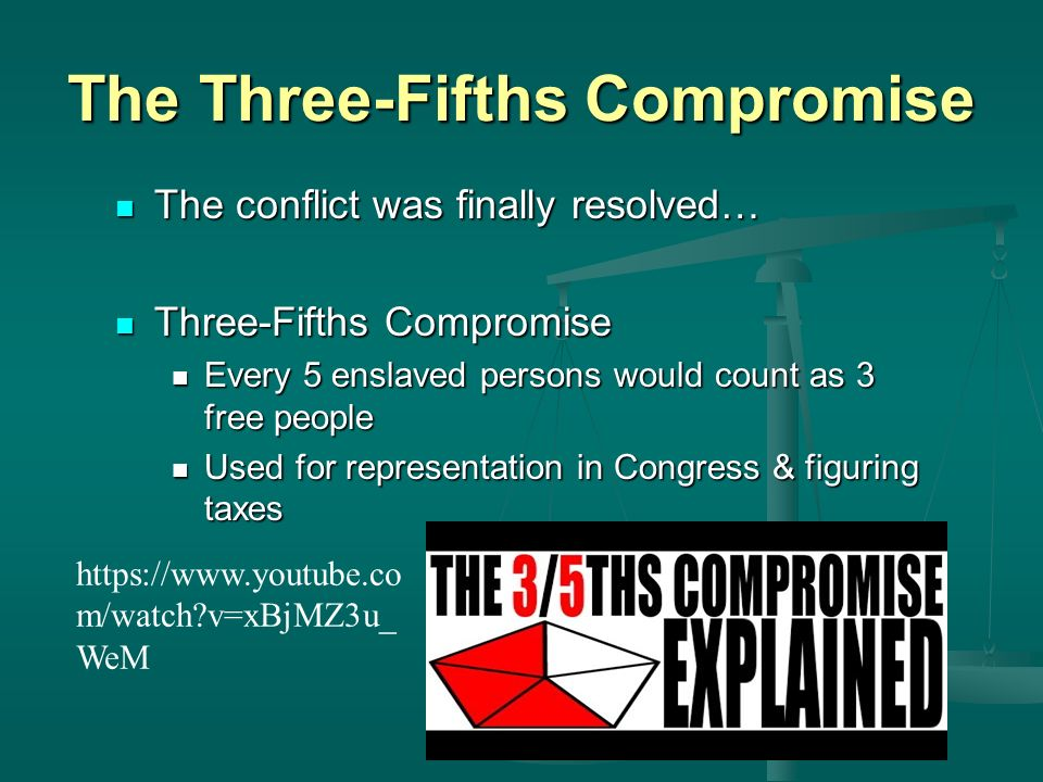 The Three-Fifths Compromise The conflict was finally resolved… The conflict was finally resolved… Three-Fifths Compromise Three-Fifths Compromise Every 5 enslaved persons would count as 3 free people Every 5 enslaved persons would count as 3 free people Used for representation in Congress & figuring taxes Used for representation in Congress & figuring taxes   m/watch v=xBjMZ3u_ WeM