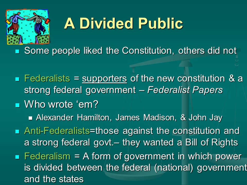 A Divided Public Some people liked the Constitution, others did not Some people liked the Constitution, others did not Federalists = supporters of the new constitution & a strong federal government – Federalist Papers Federalists = supporters of the new constitution & a strong federal government – Federalist Papers Who wrote 'em.